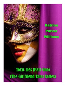 Toxic Lies (PART ONE)  --  Also Read The Ties That Kill (PART TWO) or the full collection The Girlfriend Tales Series  -- by [Williams, Katrina Parker]