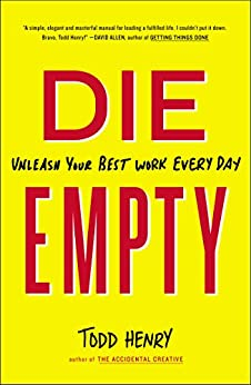 Die Empty: Unleash Your Best Work Every Day by [Henry, Todd]