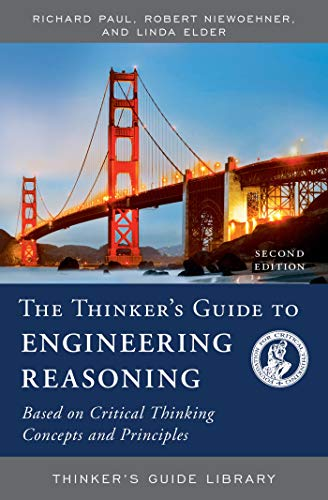 The Thinker's Guide to Engineering Reasoning: Based on Critical Thinking Concepts and Tools (Thinker's Guide Library) (Richard Paul And Linda Elder Critical Thinking)