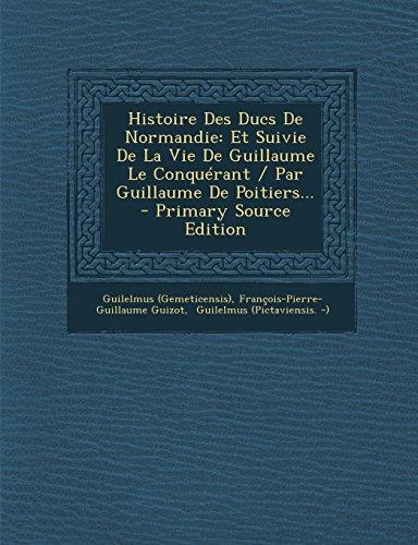 Histoire Des Ducs de Normandie: Et Suivie de La Vie de Guillaume Le Conquerant / Par Guillaume de Poitiers... - Primary Source Edition  [(Gemeticensis), Guilelmus - Guizot, Francois Pierre Guilaume] (Tapa Blanda)