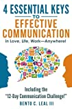 4 Essential Keys to Effective Communication in Love, Life, Work--Anywhere!: Including the 12-Day Communication Challenge!