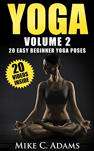 Yoga : 20 Easy Beginner Yoga Poses (An Excellent Yoga Book With 20 Videos of Yoga Poses)