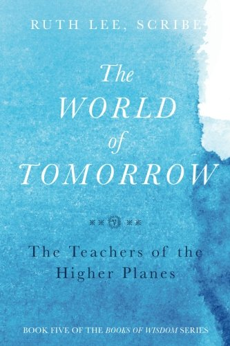 Read Online The World of Tomorrow: The Teachers of the Higher Plains: The Fifth Book of Wisdom (The Books of Wisom) (Volume 5) pdf