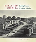 Detached America: Building Houses in Postwar Suburbia (Midcentury: Architecture, Landscape, Urbanism, and Design)
