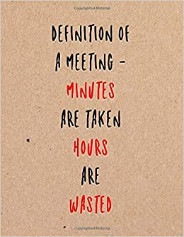 definition of a meeting minutes are taken hours are wasted funny
