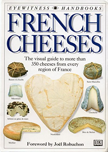 French Cheeses: The Visual Guide to More Than 350 Cheeses from Every Region of (French Cheese)
