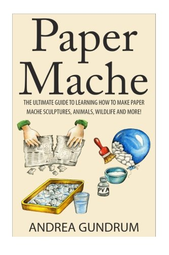 Paper Mache: The Ultimate Guide to Learning How to Make Paper Mache Sculptures, Animals, Wildlife and More! (How to Pape