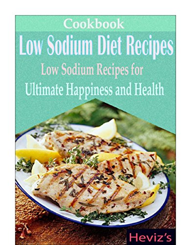Low Sodium Diet Recipes: Low Sodium Recipes for Ultimate Happiness and Health by Heviz's