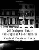 Self Employment Update Calligraphy As A Home Business, Content Provider Media, 146620222X