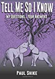 Tell Me So I Know: My Questions ... Your Answers by Paul Shike (2015-10-22)