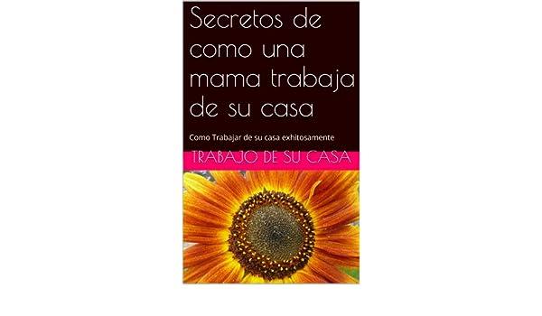 Amazon.com: Secretos de como una mama trabaja de su casa: Como Trabajar de su casa exhitosamente (Spanish Edition) eBook: Daisy Fabelo, trabajo de su casa, ...