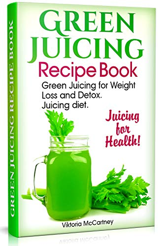 Green Juicing Recipe Book: Green Juicing for Weight Loss and Detox. Juicing diet. Juicing for Health! (sugar detox diet, liver detox book)