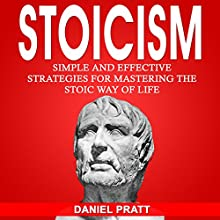 Stoicism: Simple and Effective Strategies for Mastering the Stoic Way of Life Audiobook by Daniel Pratt Narrated by William Bahl