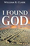 I Found God, William R. Clark, 1598861425