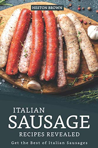 Italian Sausage Recipes Revealed: Get the Best of Italian Sausages by Heston Brown