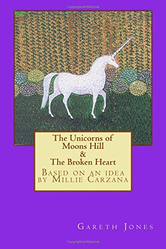 Read Online The Unicorns of Moons Hill & The Broken Heart: Based on an idea by Millie Carzana ebook