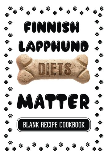 Finnish Lapphund Diets Matter: Home Cooking Dog, Blank Recipe Cookbook, 7 x 10, 100 Blank Recipe Pages by Dartan Creations