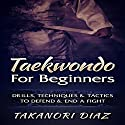 Taekwondo for Beginners: Drills, Techniques & Tactics to Defend & End a Fight Audiobook by Takanori Diaz Narrated by Jim D. Johnston