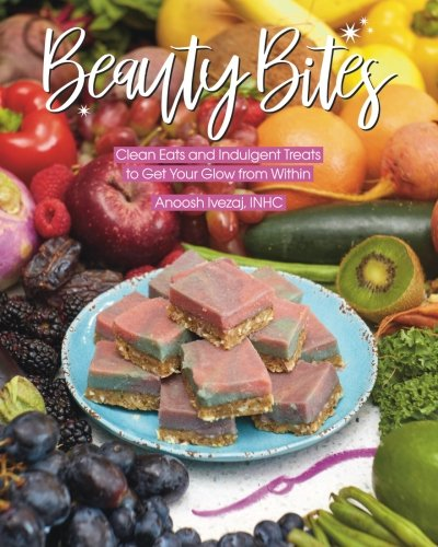 Beauty Bites: Clean Eats and Indulgent Treats to Get Your Glow from Within by Anoosh Ivezaj