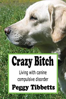 Crazy Bitch: Living with Canine Compulsive Disorder by [Tibbetts, Peggy]
