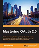 Mastering OAuth 2.0: Create powerful applications