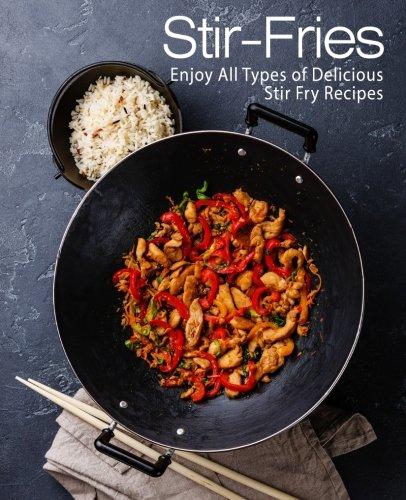 Stir-Fries: Enjoy All Types of Delicious Stir Fry Recipes
