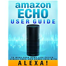 Amazon Echo: User Guide to Make Your Home Life Easier, Stress-Free, and Hands-Free with Alexa! (Amazon Echo Dot Home Automation)