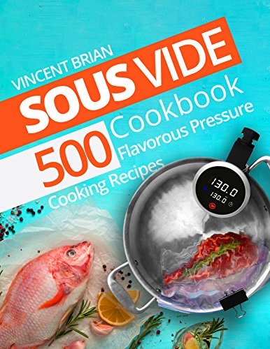 Sous Vide Cookbook: 500 Flavorous Pressure Cooking Recipes by Vincent Brian