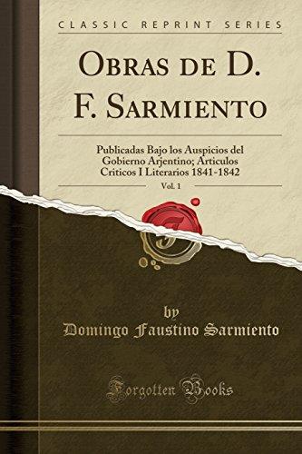 Obras de D. F. Sarmiento, Vol. 1 Publicadas Bajo los Auspicios del Gobierno Arjentino; Articulos Criticos I Literarios 1841-1842 (Classic Reprint)  [Sarmiento, Domingo Faustino] (Tapa Blanda)