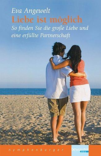 Liebe ist möglich: So finden Sie die große Liebe und eine erfüllte Partnerschaft