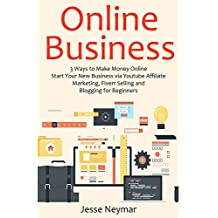 ONLINE BUSINESS: 3 Ways to Make Money Online. Start Your New Business via Youtube Affiliate Marketing, Fiverr Selling and Blogging for Beginners