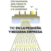 TECNOLOGIA DE INFORMACION Y COMUNICACIONES EN LA PEQUEÑA Y MEDIANA EMPRESA: Una herramienta para mejorar la productividad y la rentabilidad (Spanish Edition)