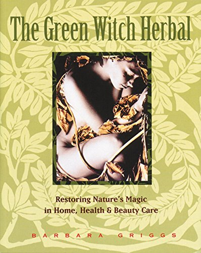 The Green Witch Herbal: Restoring Nature's Magic in Home, Health, and Beauty Care