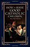 img - for How to Raise Good Catholic Children book / textbook / text book