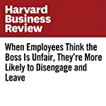 When Employees Think the Boss Is Unfair, They're More Likely to Disengage and Leave | Sylvia Ann Hewlett,Ripa Rashid,Laura Sherbin