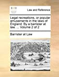 Legal Recreations, or Popular Amusements in the Laws of England by a Barrister at Law, Barrister At Law, 1170022405