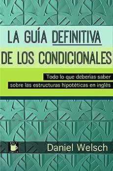 La Guía Definitiva de los Condicionales: Todo lo que deberías saber sobre las estructuras hipotéticas en inglés (Spanish Edition) by [Welsch, Daniel]