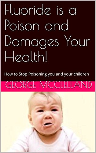 Book: Fluoride is a Poison and Damages Your Health! - How to Stop Poisoning You and Your Children by George J. McClelland