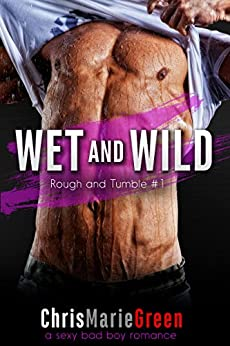 Wet and Wild (Rough and Tumble #1): a sexy bad boy romance by [Green, Chris Marie]