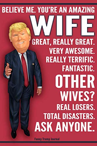 Funny Trump Journal - You're An Amazing Wife Other Wives Total Disasters Ask Anyone: Humorous Wife Gift Pro Trump Gag Gift Better Than A Card 120 Pg Notebook 6x9 (Conservative Christmas Cards)