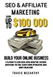SEO & Affiliate Marketing: Earn Up To $100,000, Build Your Online Business A Playbook to Learn Social Media Marketing, Facebook Advertising, You Tube, ... Engine Optimization Make Money Online Now!