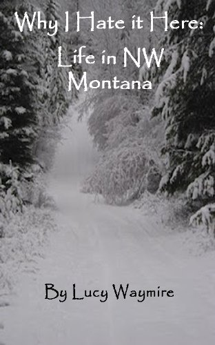 Why I Hate It Here: Life in NW Montana by [Waymire, Lucy]