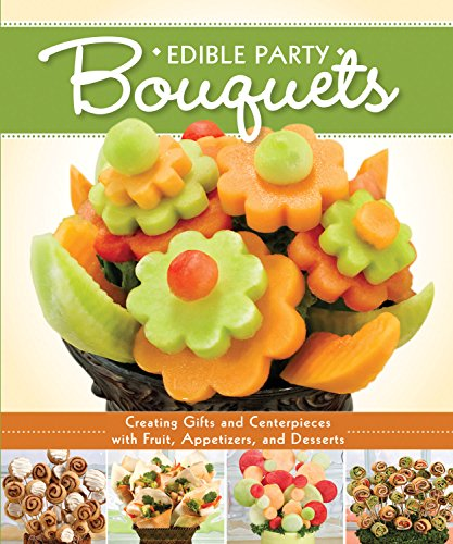Edible Party Bouquets: Creating Gifts and Centerpieces with Fruit, Appetizers, and Desserts (Step-by-Step Instructions to Assemble Easy, Inexpensive Edible Arrangements for Gift-Giving & (Arrangement Bouquet)