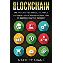Blockchain: The History, Mechanics, Technical Implementation And Powerful Uses of Blockchain Technology