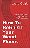 How To Refinish Your Wood Floors: Complete Guide From Planning To Completion