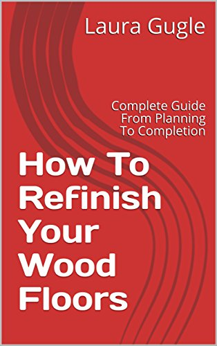 How To Refinish Your Wood Floors: Complete Guide From Planning To Completion (English Edition) por [Gugle, Laura]
