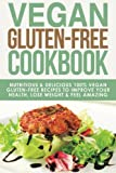 Vegan Gluten Free Cookbook: Nutritious and Delicious, 100% Vegan + Gluten Free Recipes to Improve Your Health, Lose Weight, and Feel Amazing ... Diet, Gluten-Free Recipes) (Volume 3)
