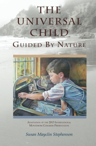 The Universal Child, Guided by Nature: Adaptation of the 2013 International Congress Presentation by Susan Mayclin Stephenson (2013-09-01)