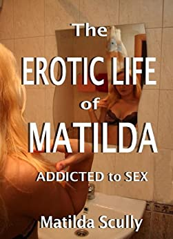 The Erotic Life of Matilda: Addicted to Sex by [Scully, Matilda]