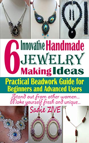 Jewelry Making Ideas: 6 Innovative Handmade Jewelry Making Ideas; Practical Beadwork Guide for Beginners and Advanced Users (Beading Tutorials)]()